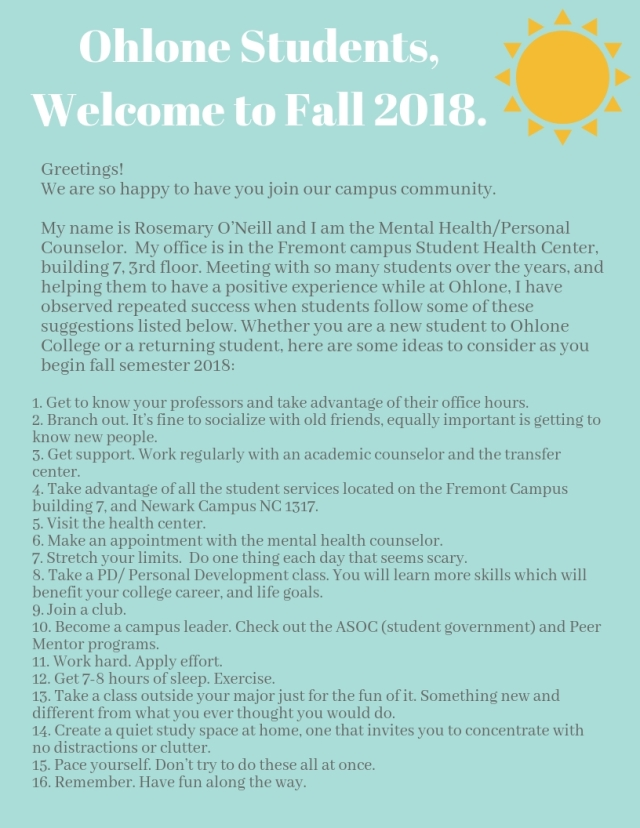 Ohlone Students, Welcome to Fall 2018.Greetings! We are so happy to have you join our campus community. My name is Rosemary O_Neill and I am the Mental HealthPersonal Counselor. My